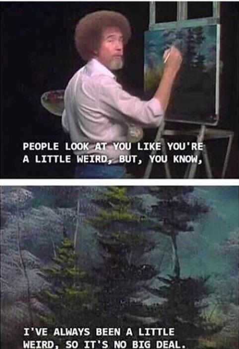 """""""A little weird…""""Bob Ross, totally relatable[482-702]"""
