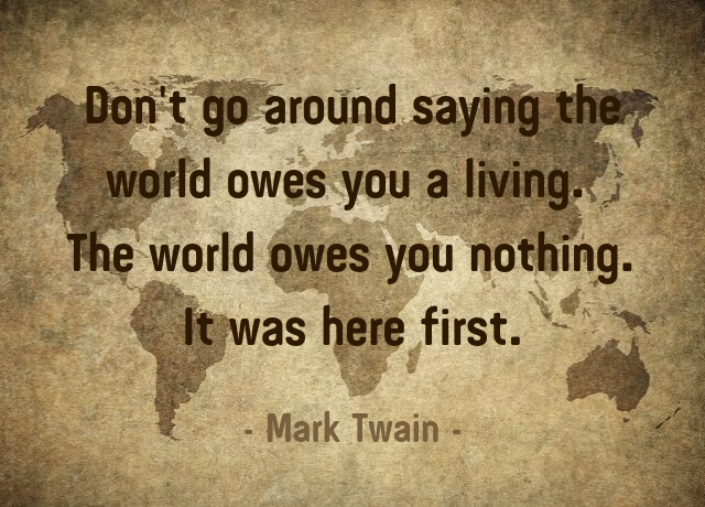 """Don't go around saying the world owes you a living. The world owes you nothing. It was here first."" – Mark Twain [640×460]"