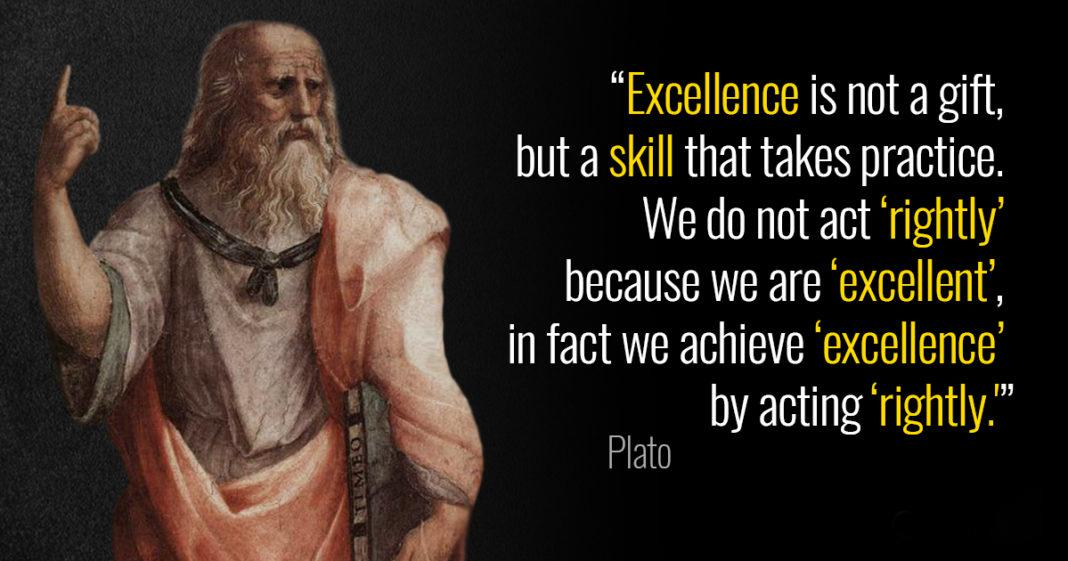 """Excellence is not a gift, but a skill that takes practice. We do not act 'rightly' because we are 'excellent', in fact we achieve 'excellence' by acting 'rightly.'"" – Plato [1068×561]"