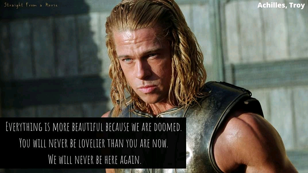 """ Everything is more beautiful because we are doomed. You will never be lovelier than you are now. We will never be here again."" Achilles [1072 X 603]"