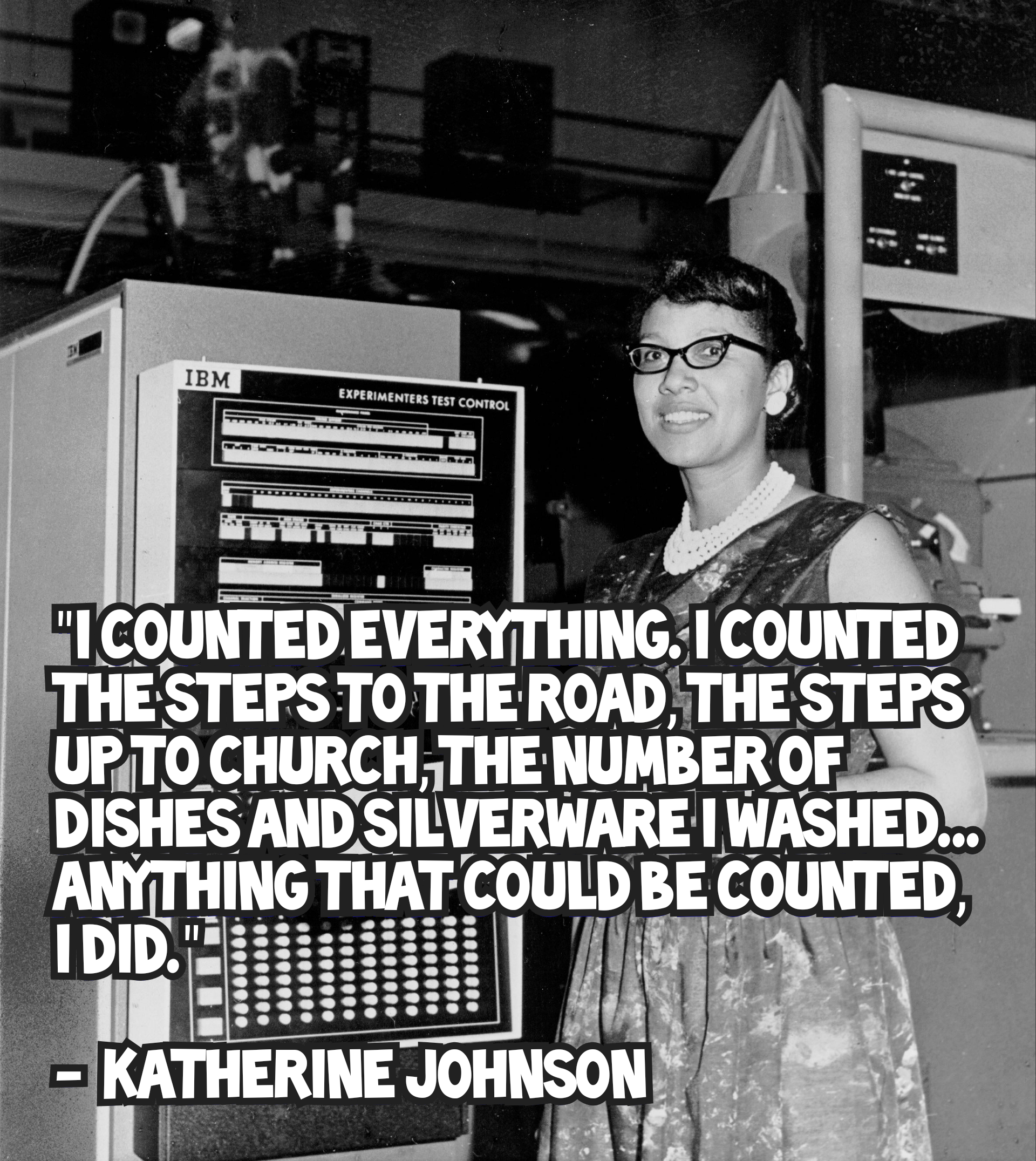 """I counted everything. I counted the steps to the road, the steps up to church, the number of dishes and silverware I washed… anything that could be counted, I did."" – Katherine Johnson [1920×2151]"
