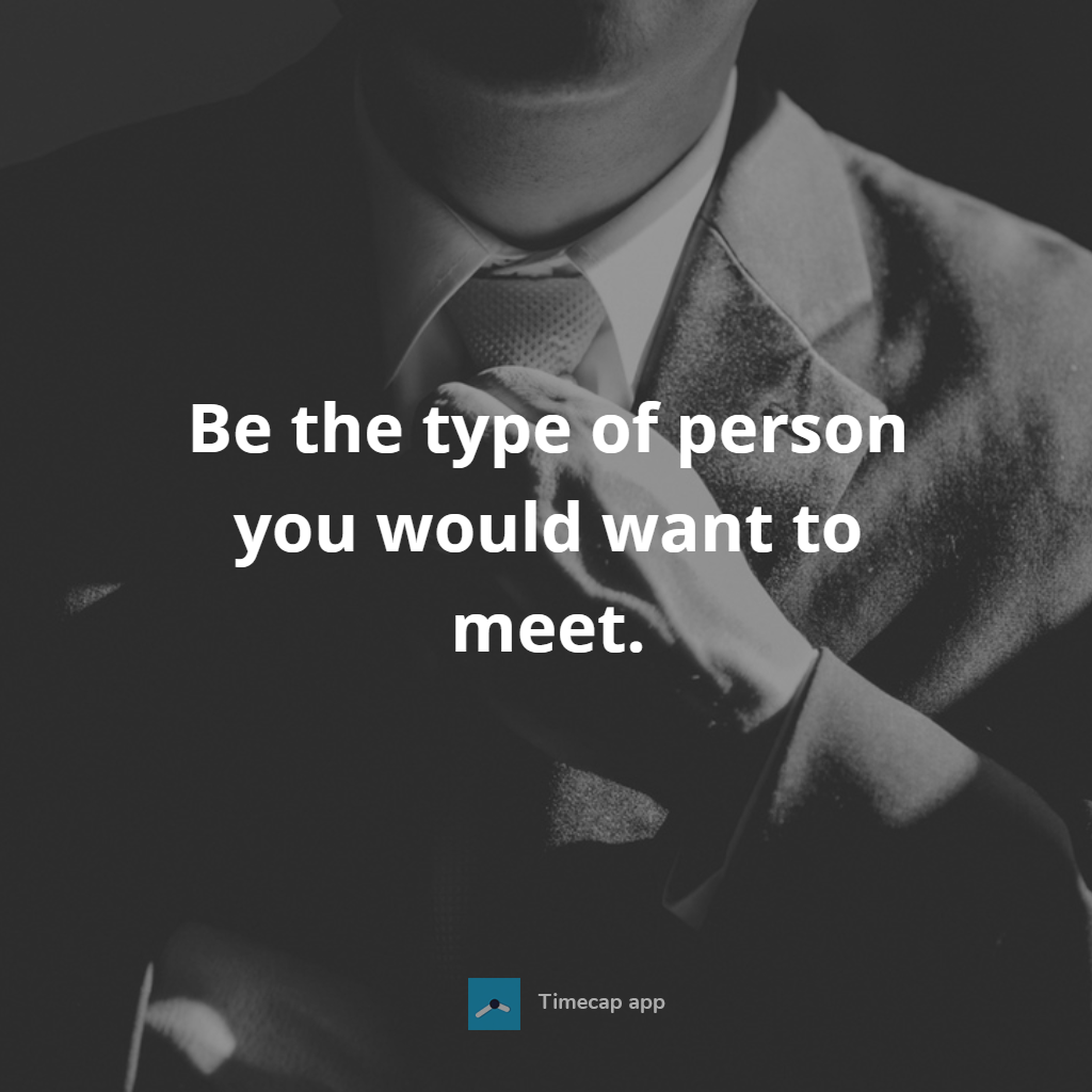 [Image] Be the type of person you would want to meet.
