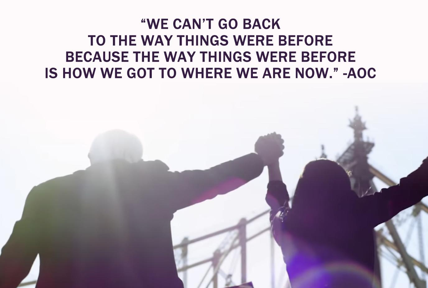 """We can't go back to the way things were before because the way things were before is how we got to where we are now."" – Alexandria Ocasio-Cortez [1376×928]"