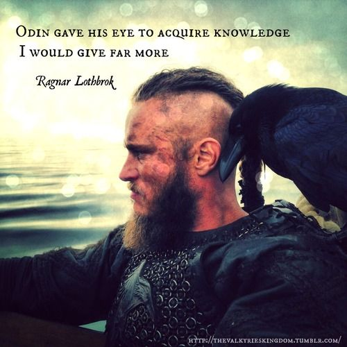 """ Odin gave his eye to acquire knowledge , I would give far more. "" Ragnar Lothbroke [ 500 X 500 ]"