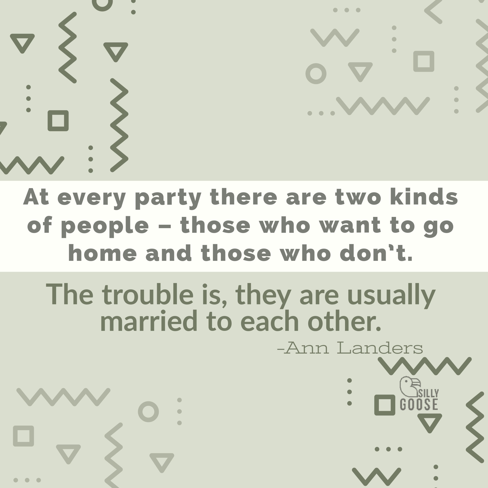 """At every party there are two kinds of people — those who want to go home and those who don't. The trouble is, they are usually married to each other."" —Ann Landers [2000×2000]"