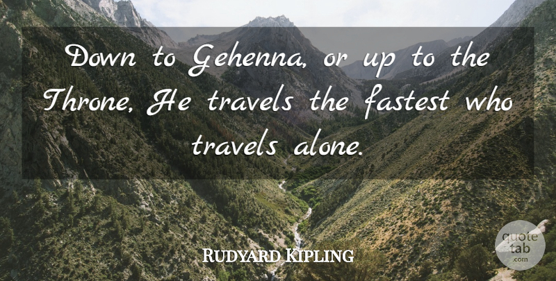 """ Down to the gehenna,or up to the throne. He travels the fastest who travels alone."" Rudyard Kipling [800 X 450]"