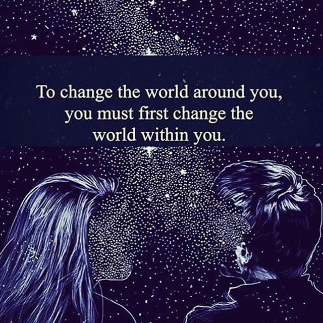 [Image] To change the world around you, you must first change the world within you