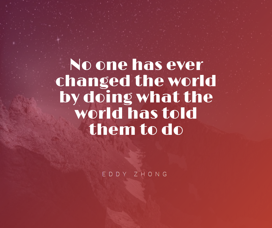 """No one has ever changed the world by doing what the world has told them to do"" – Eddy Zhong (940×788)"