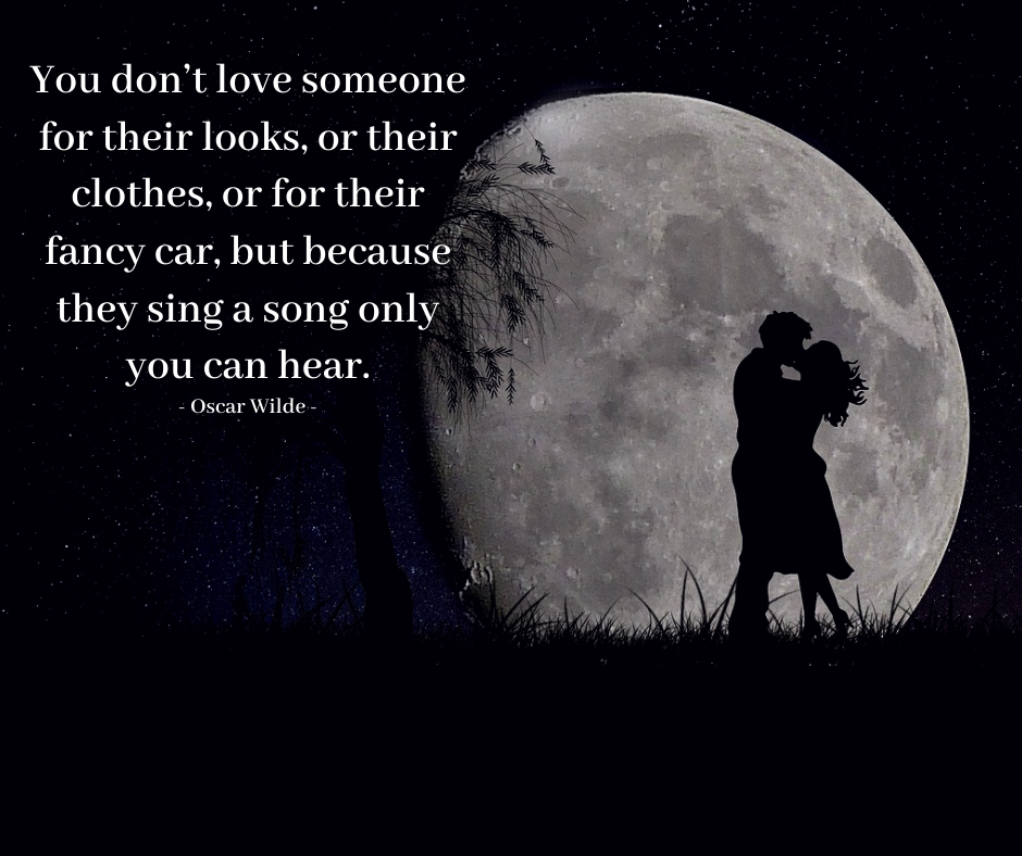 """You don't love someone for their looks or their clothes, or for their fancy car, but because they sing a song only you can hear"" — Oscar Wilde (940X788)"