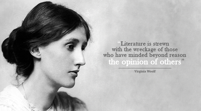 """Literature is strewn with the wreckage of those who have minded beyond reason the opinion of others"" – Virginia Woolf [858×472]"