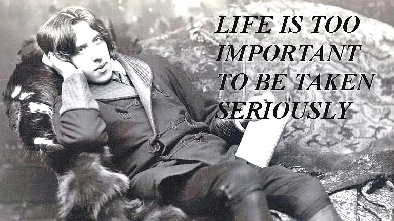 Life is too important to be taken seriously. Oscar Wilde (768×432)