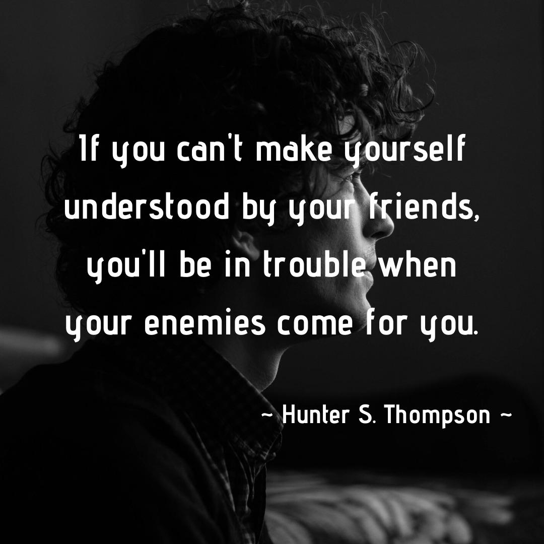 """If you can't make yourself understood by your friends, you'll be in trouble when your enemies come for you."" – Hunter S. Thompson [1080×1080]"