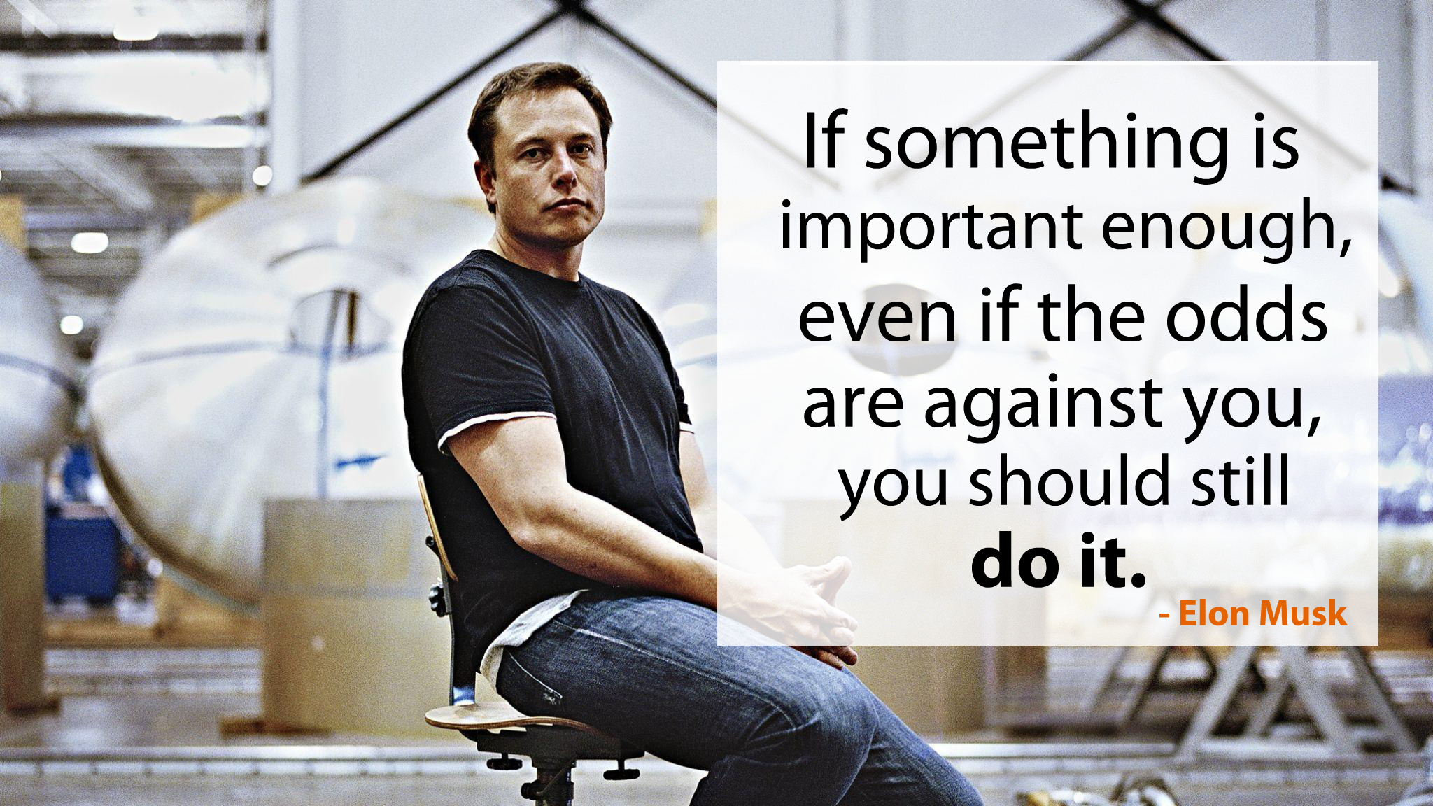 If something is important enough, even if the odds are against you, you should still do it – Elon Musk [ 2048 x 1152 ]