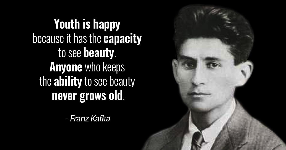"""Youth is happy because it has the capacity to see beauty. Anyone who keeps the ability to see beauty never grows old."" – Franz Kafka [1200×630]"