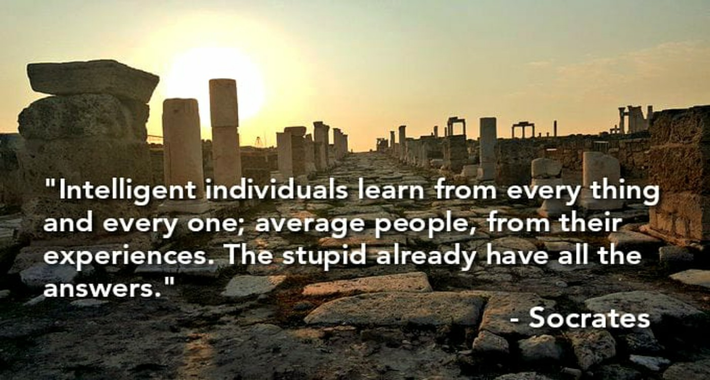 """Intelligent individuals learn from every thing and every one; average people, from their experiences. The stupid already have all the answers."" -Socrates [1400×750]"