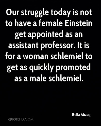 """Our struggle to day is […] for a woman schlemiel to get as quickly promoted as a male schlemiel"" – Betty Abzug [410×512] (Happy Women's Day!)"