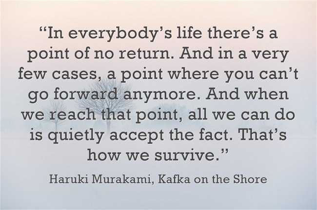 """ In everybody's life there's a point of no return. And in a very few cases,…."" Haruki Murakami, Kafka on the shore [650×431]"