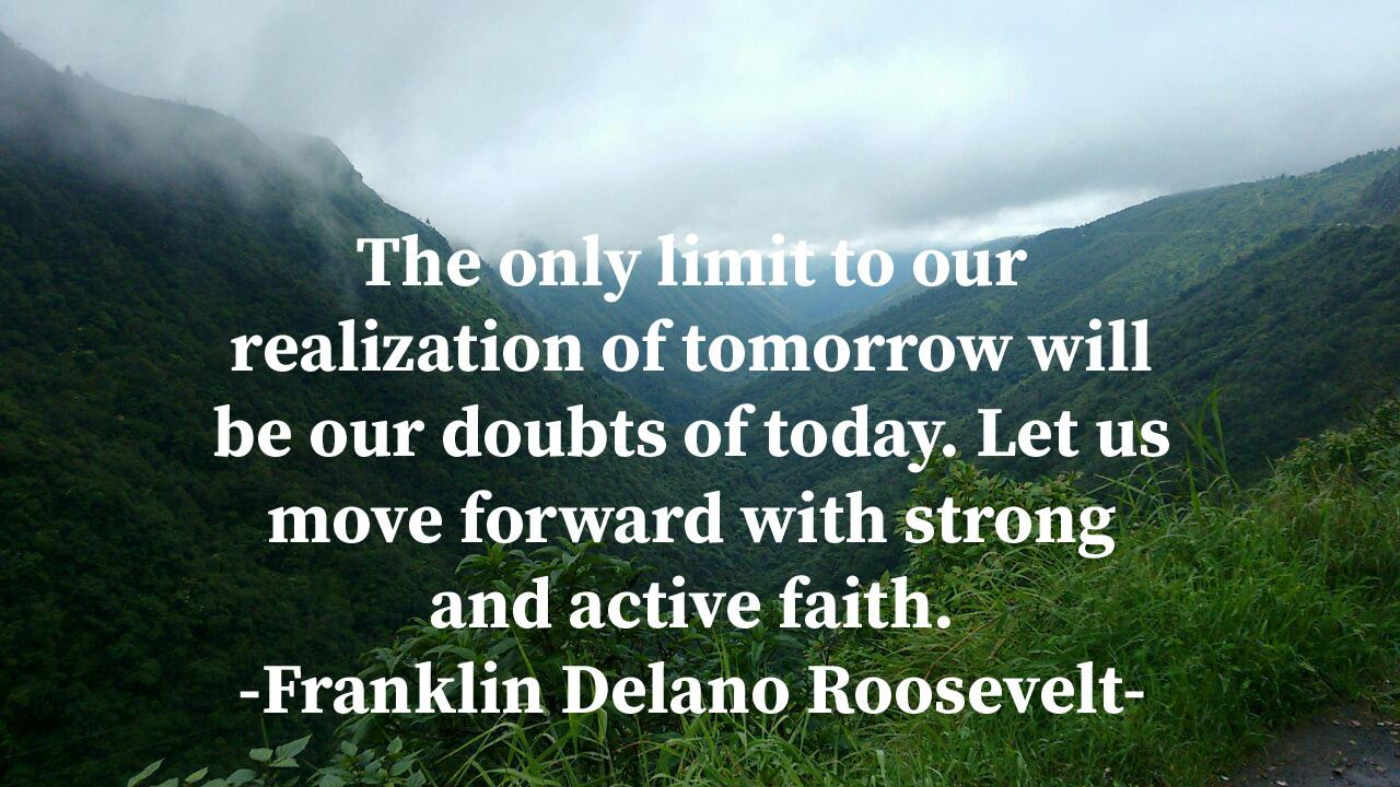 """The only limit to our realization of tomorrow will be our doubts of today. Let us move forward with strong and active faith."" — Franklin Delano Roosevelt (1280×720)"