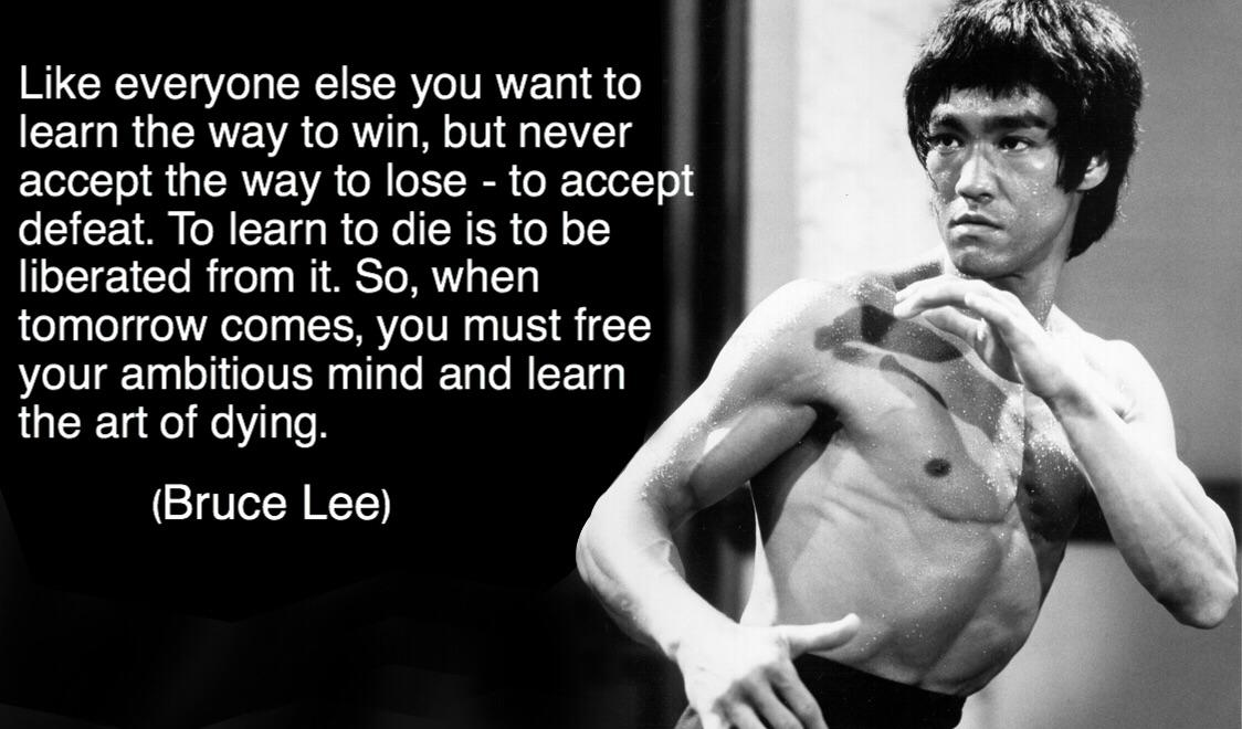 ; Like everyone else you want to 5 learn the way to win, but never accept the way to lose- to accept defeat. To learn to die IS to be liberated from it. So, when tomorrow comes, you must free your ambitious mind and learn the art of dying. (Bruce Lee) https://inspirational.ly