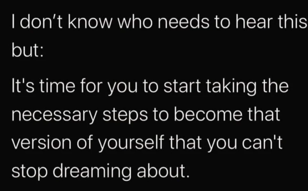 I don't know who needs to hear this but: It's time for you to start taking the necessary steps to become that version of yourself that you can't stop dreaming about. https://inspirational.ly