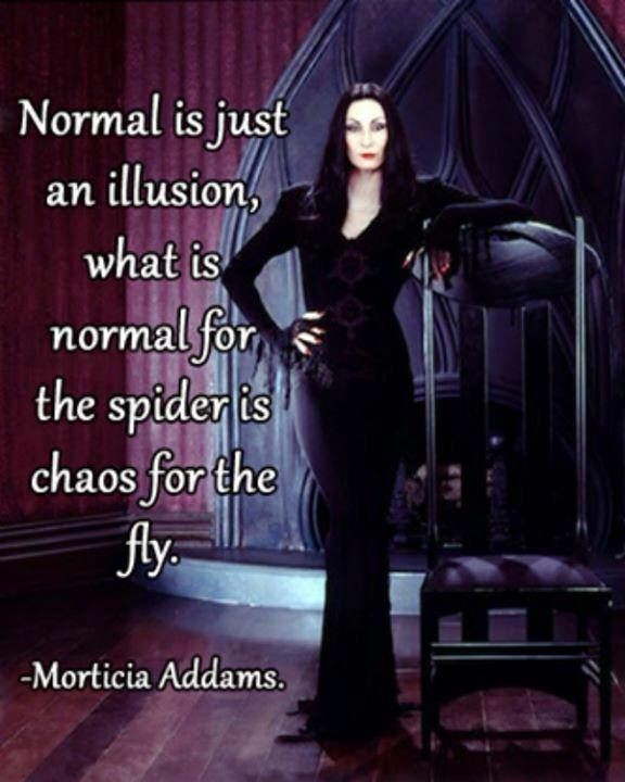 Normal is just an illusion – Morticia Addams [576×720]