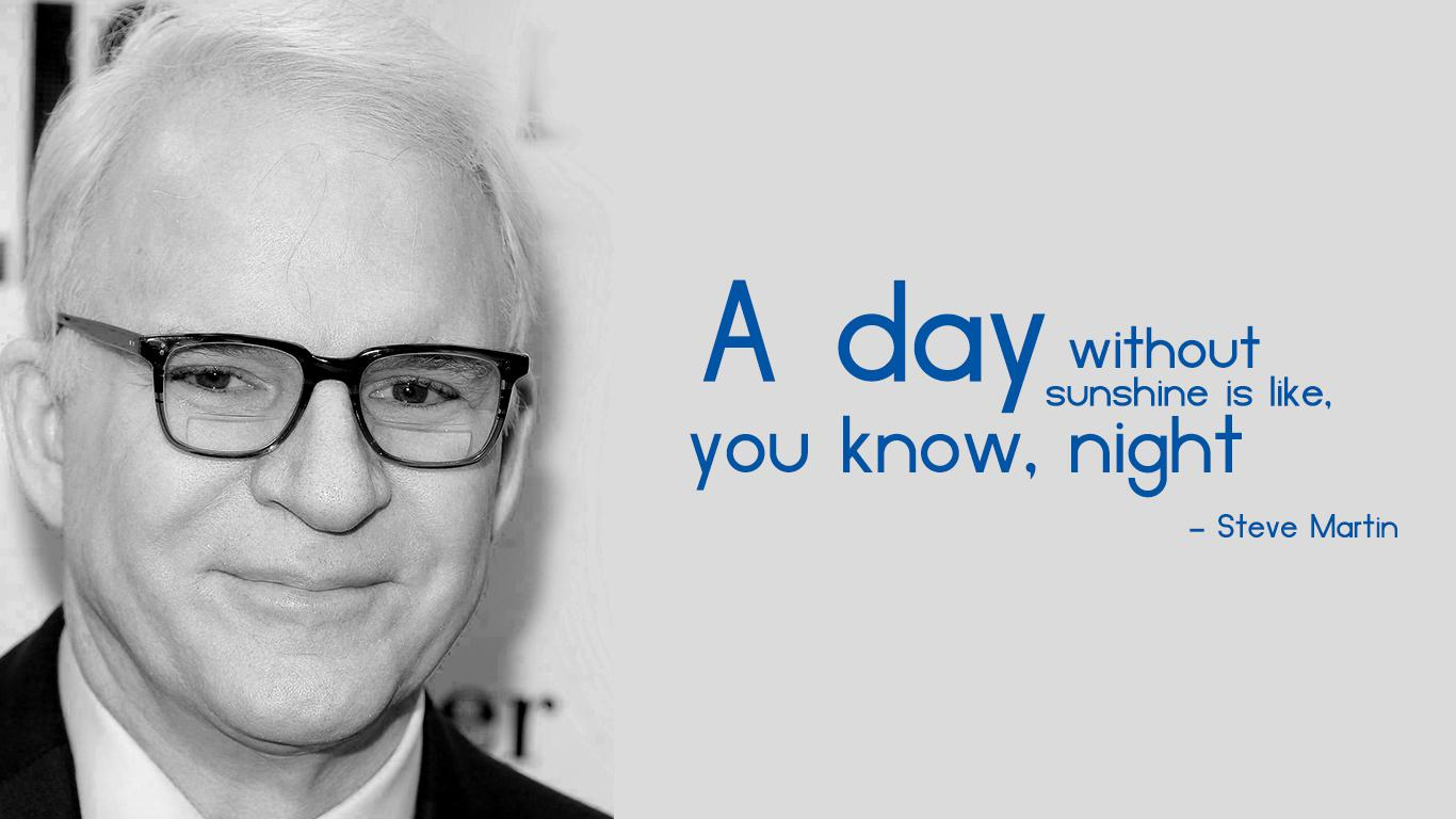 """A day without sunshine is like, you know, night"" – Steve Martin [1366×768]"