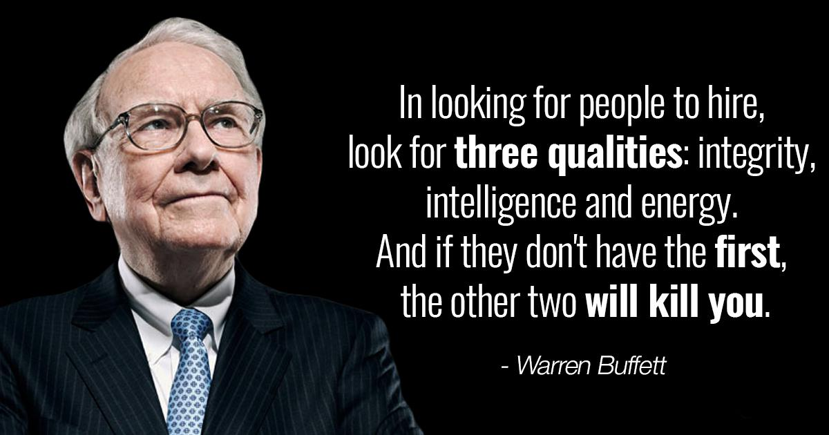 """In looking for people to hire, look for three qualities: integrity, intelligence and energy. And if they don't have the first, the other two will kill you."" – Warren Buffett [1200×630]"