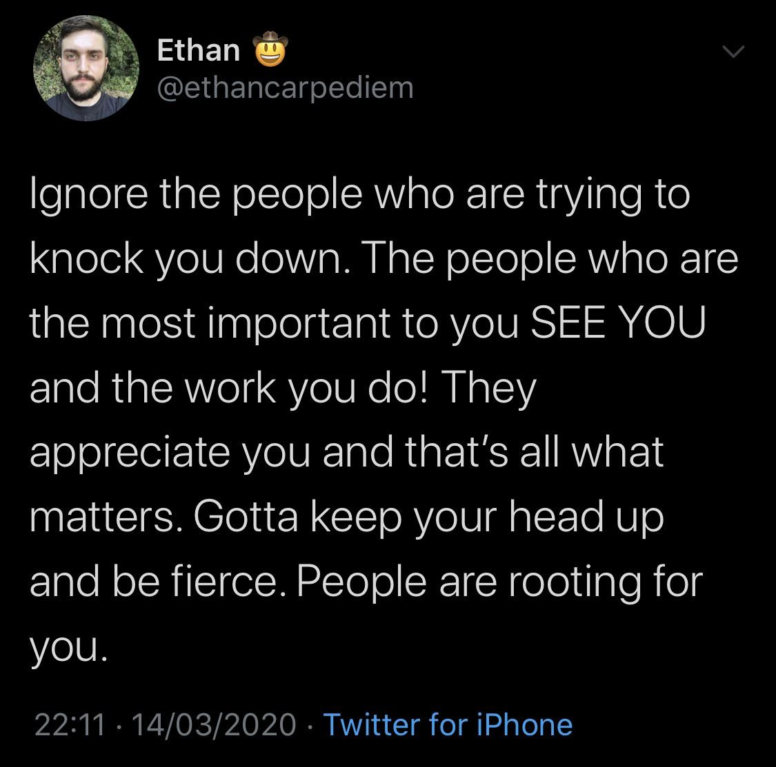 """i?"""" Ethan i e W @ethancarpediem Ignore the people who are trying to knock you down. The people who are the most important to you SEE YOU and the work you do! They appreciate you and that's all what matters. Gotta keep your head up and be fieroe. People are rooting for you. 22:11 - 14/03/2020 - Twitter https://inspirational.ly"""