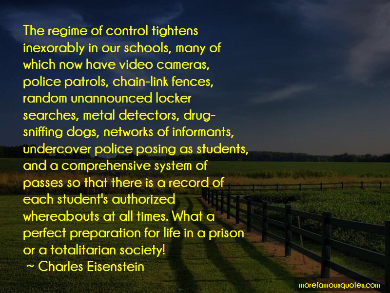 """The regime of control tightens inexorably in our schools, many of which now have video cameras, police patrols, chain-link fences, random unannounced locker searches, metal detectors, drug-sniffing dogs, networks of informants, undercover police posing as students…"" -Charles Eisenstein[800×600]"