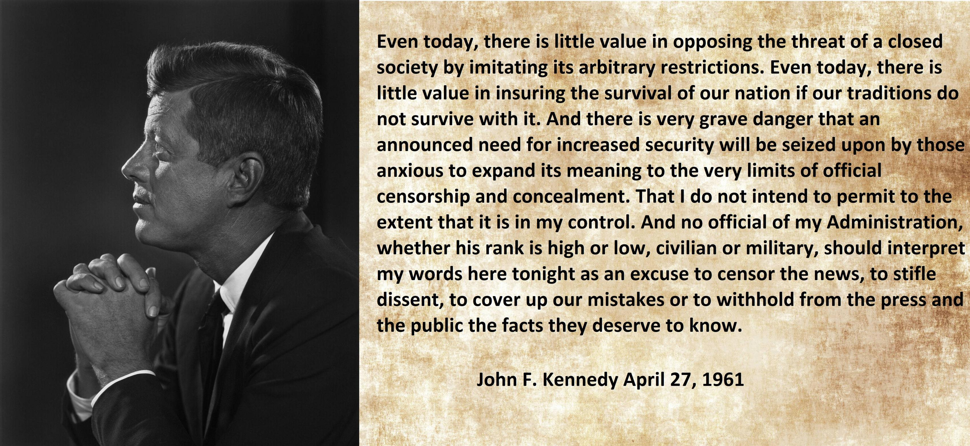 """And there is a very grave danger that an announced need for increased security will be seized upon by those anxious to expand its meaning to the very limits of official censorship and concealment. That I do not intend to permit to the extent that is in my control."" – J.F.K. [4248×1952]"