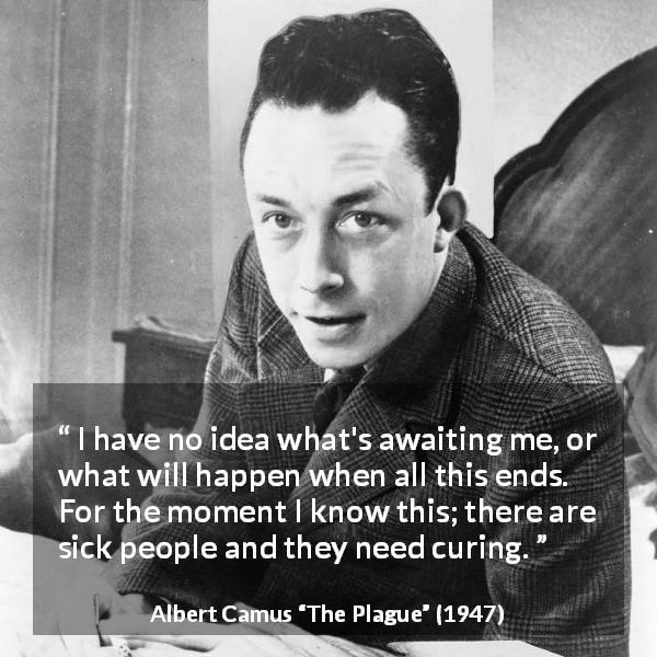 """I have no idea what's awaiting me, or what will happen when this all ends. For the moment I know this: there are sick people and they need curing."" – Albert Camus [600×600]"