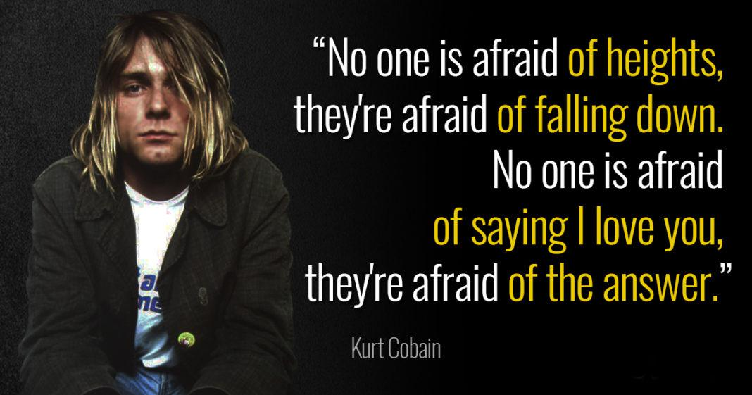 """No one is afraid of heights, they're afraid of falling down. No one is afraid of saying I love you, they're afraid of the answer."" – Kurt Cobain [1068×561]"