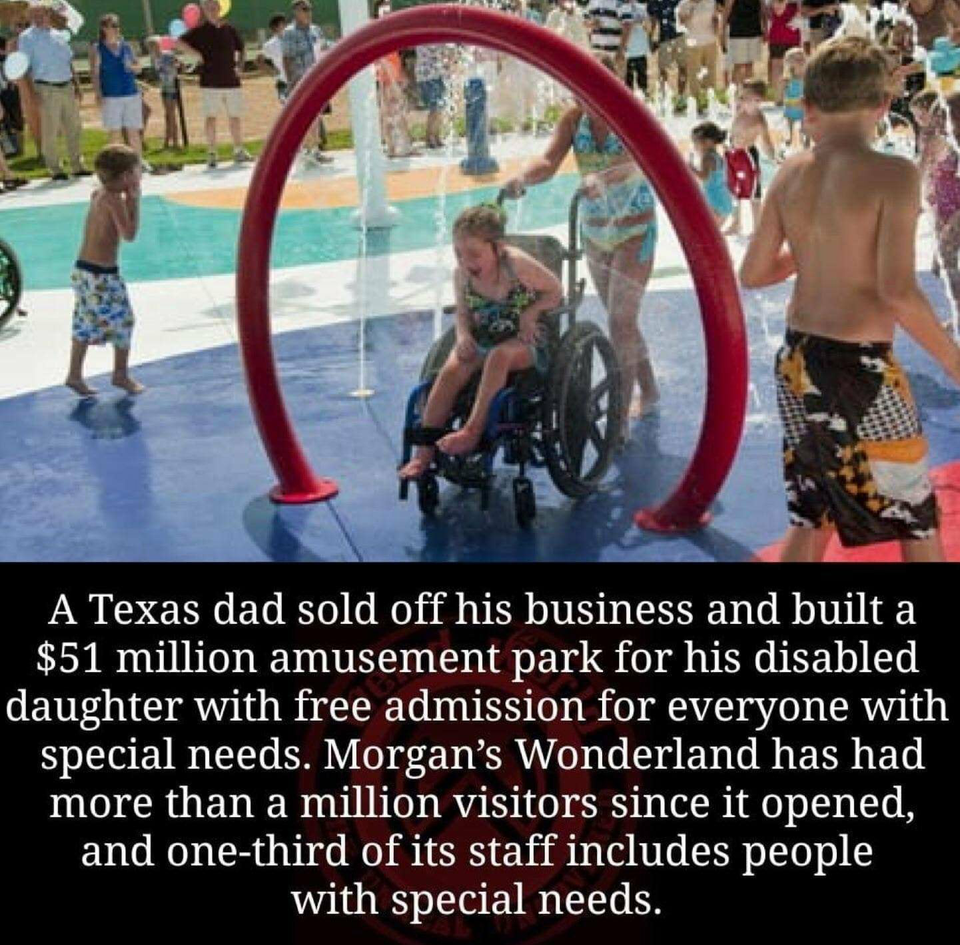 ' . 3 . 1. ' t .. . - - A A Texas dad sold off his business and built a $51 million amusement park for his disabled daughter with free admission for everyone with special needs. Morgan's Wonderland has had more than a million visitors since it opened, and one-third of its staff includes people with special needs. https://inspirational.ly