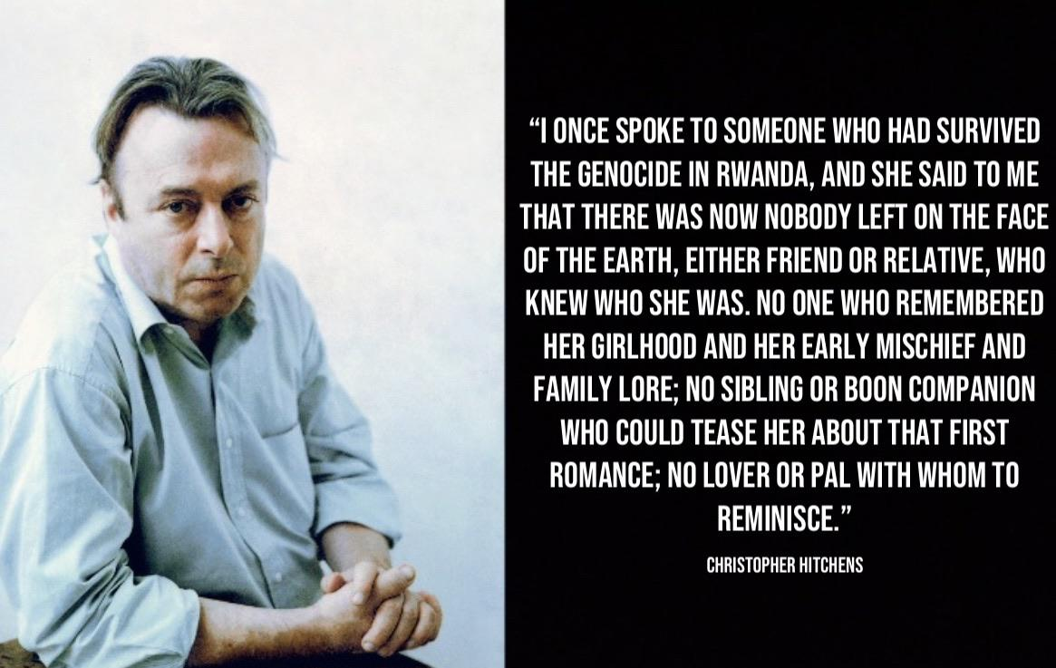 """I once spoke to someone who had survived the genocide in Rwanda, and she said to me that there was now nobody left on the face of the earth, either friend or relative, who knew who she was…""—Christopher Hitchens [1165×737]"