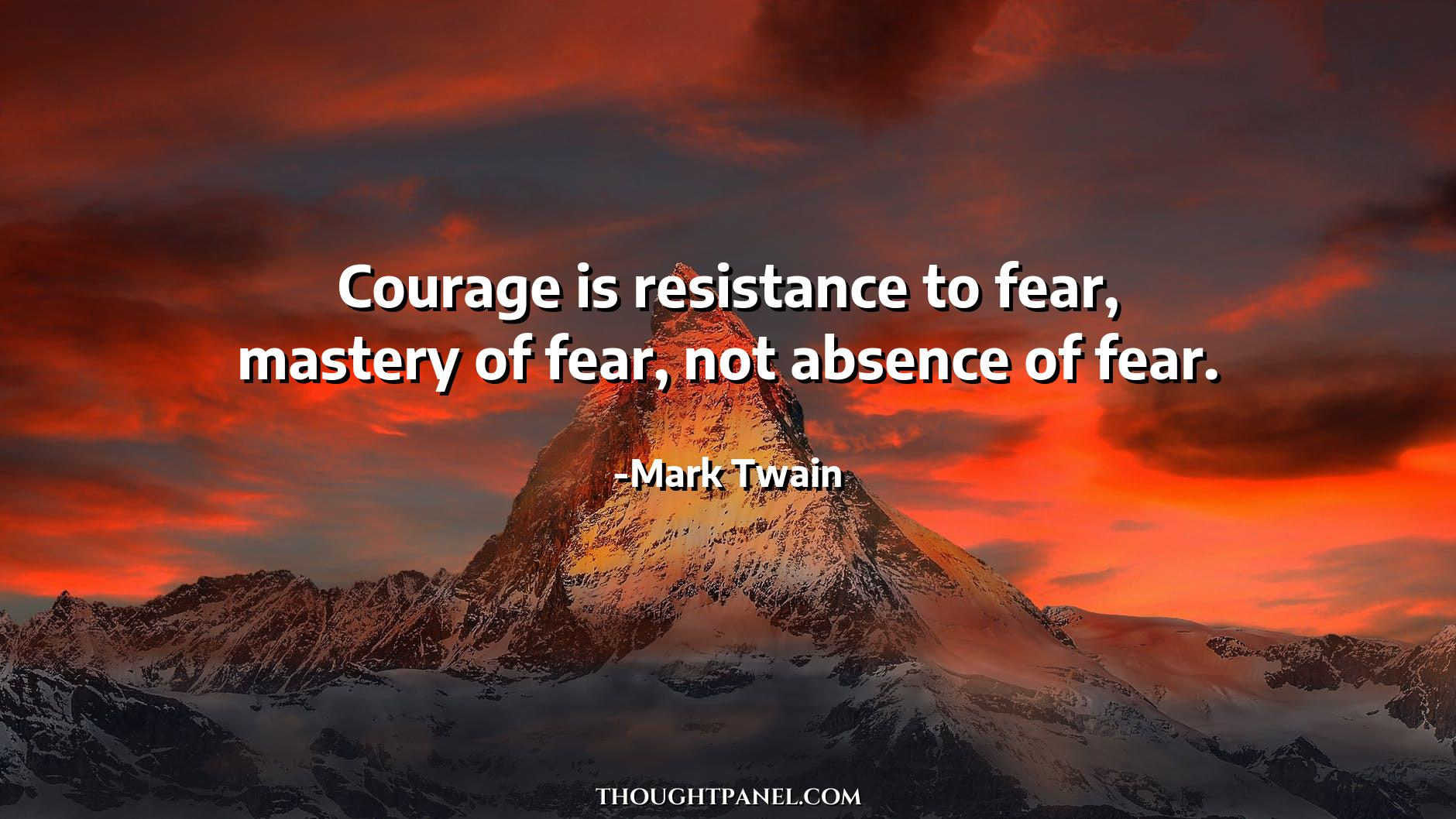 """Courage is resistance to fear, mastery of fear, not absence of fear."" – Mark Twain [1880 X 1058]"
