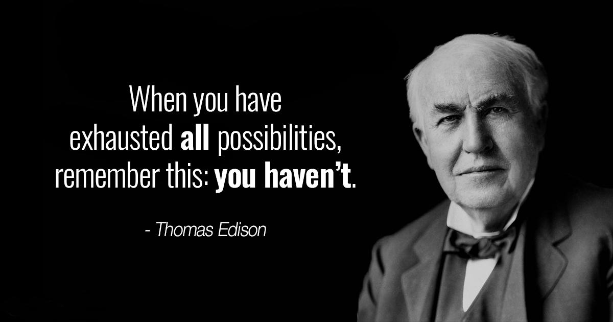 """When you have exhausted all possibilities, remember this: you haven't."" – Thomas Edison [1200×630]"
