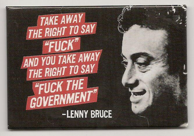 """Take away the right to say 'Fuck' and you take away the right to say 'Fuck the government'"" – Lenny Bruce [667X467]"
