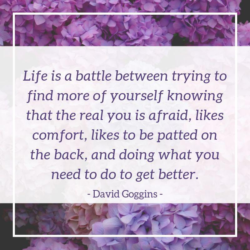 """Life is a battle between trying to find more of yourself knowing that the real you is afraid, likes comfort, likes to be patted on the back, and doing what you need to do to get better."" – David Goggins [800×800]"