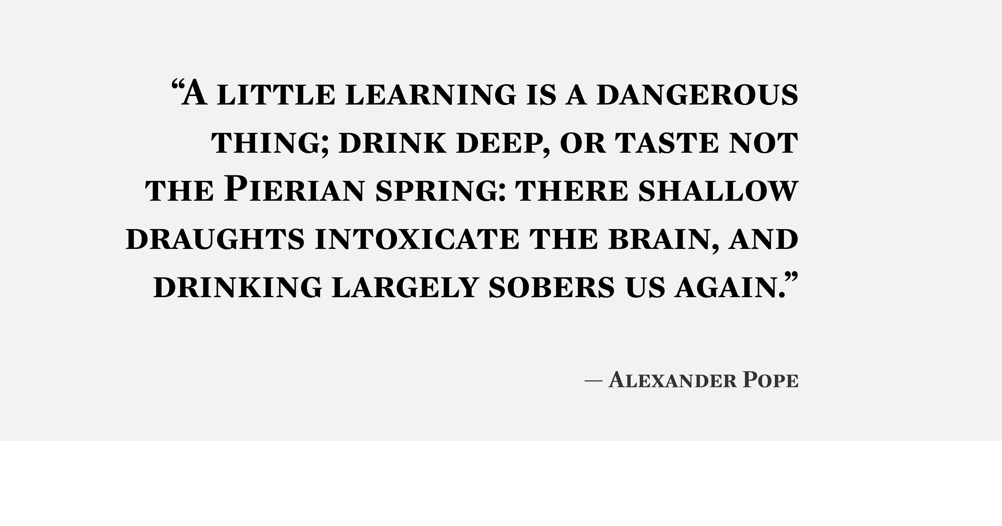 """A little learning is a dangerous thing…"" -Alexander Pope [600×450]"