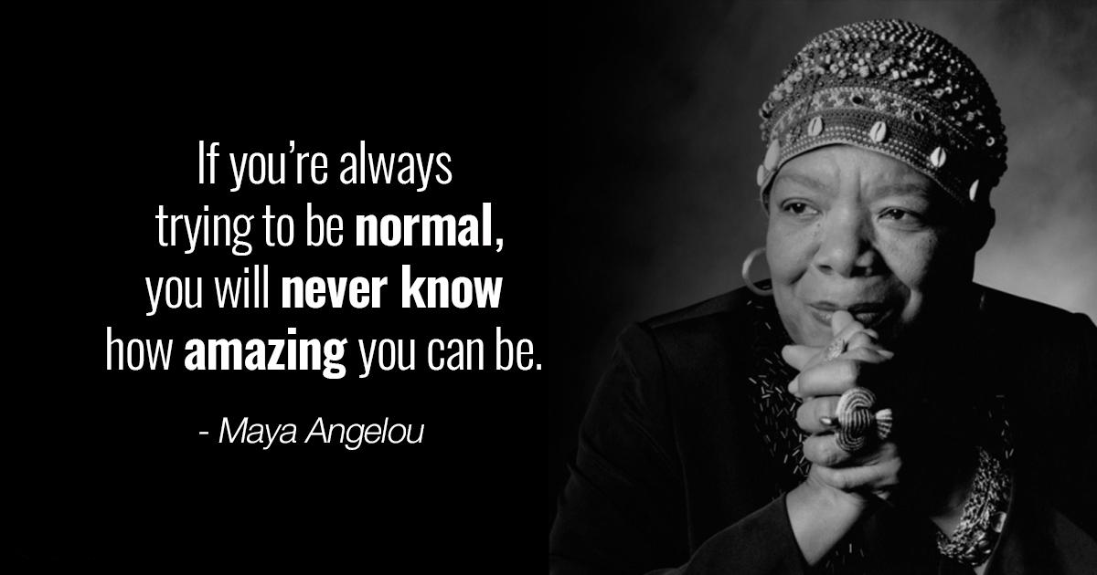 """If you're always trying to be normal, you will never know how amazing you can be."" – Maya Angelou [1200×630]"