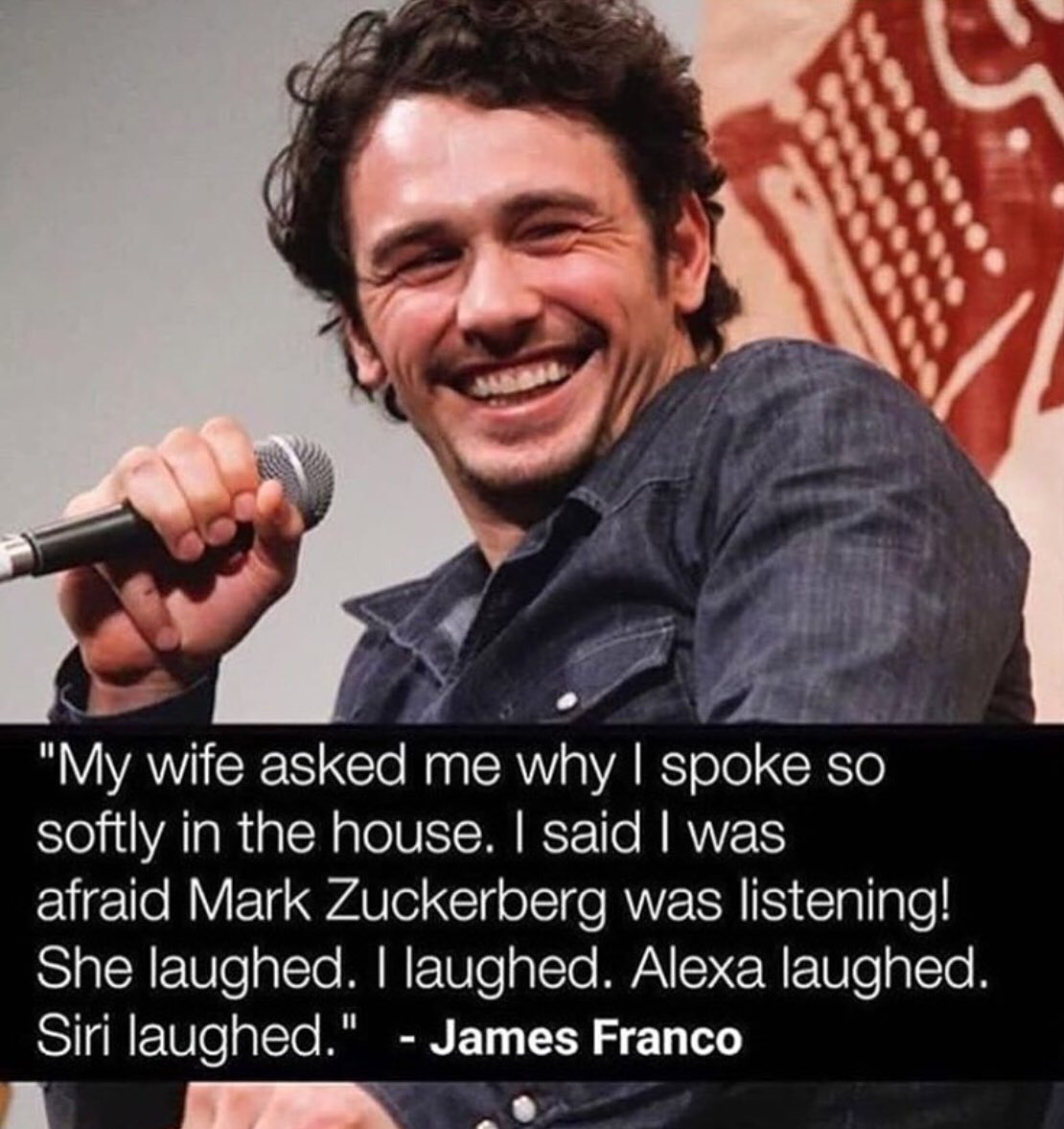 """My wife asked me why I spoke so softly in the house. I said I was afraid Mark Zuckerberg was listening! She laughed. I laughed. Alexa laughed. Siri laughed."" – James Franco [1110×1177]"