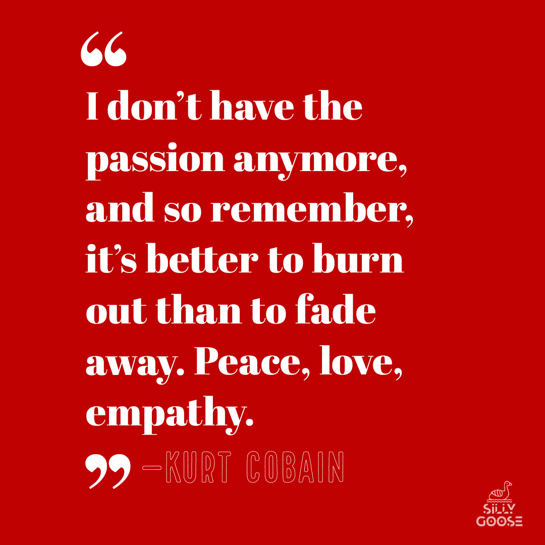 """I don't have the passion anymore, and so remember, it's better to burn out than to fade away. Peace, love, empathy."" —Kurt Cobain [1080×1080]"