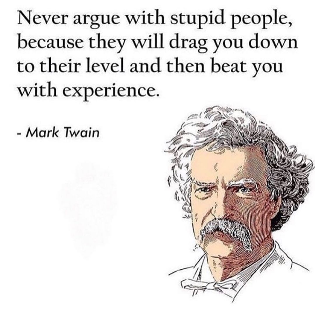 Never argue with stupid people, because they will drag you down to their level and then beat you with experience. - https://inspirational.ly