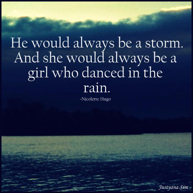 He would always be a storm. And she would always be a girl who danced in the rain. -Nicolette Hugo (650×650)