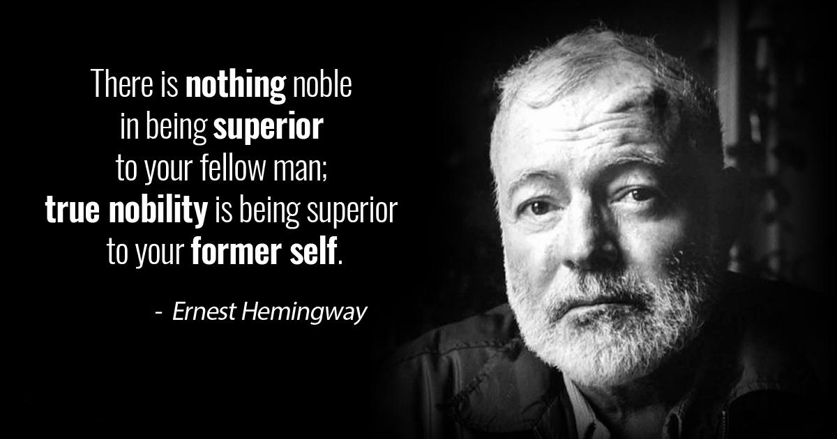 """There is nothing noble in being superior to your fellow man; true nobility is being superior to your former self."" – Ernest Hemingway [1200×630]"