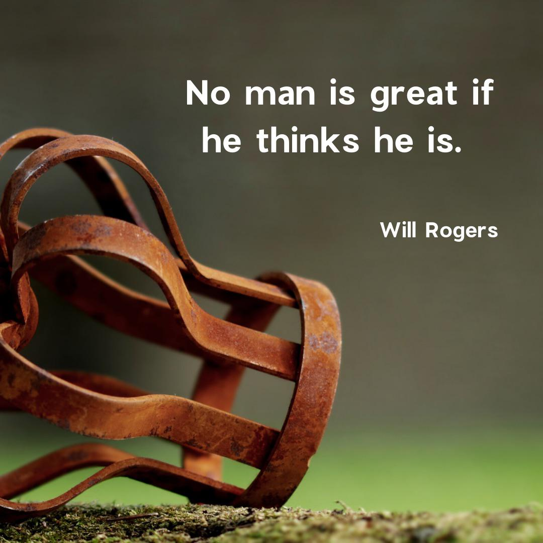 """No man is great if he thinks he is."" – Will Rogers [1080×1080]"