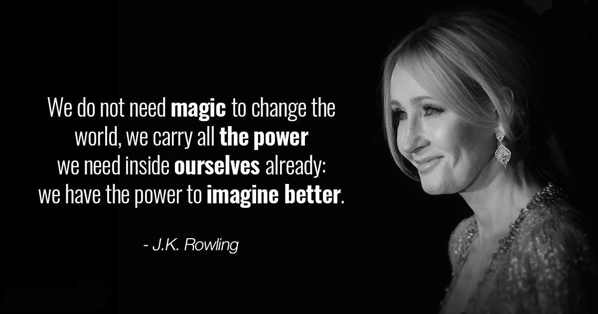 We do not need magic to change the world, we carry all the power we need inside ourselves already: we have the power to imagine better. - J.K. Rowling https://inspirational.ly