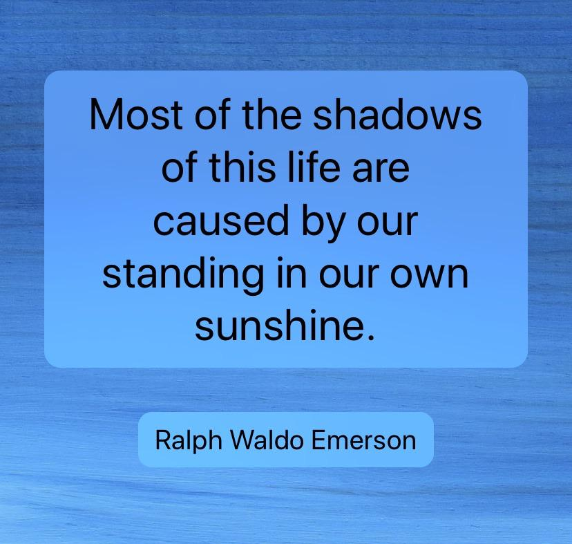"[Image] ""Most of the shadows of this life are caused by our standing in our own sunshine."" – Ralph Waldo Emerson"