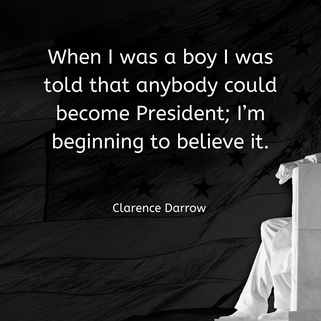 """When I was a boy I was told that anybody could become President; I'm beginning to believe it."" ~ Clarence Darrow ~ [1080×1080]"