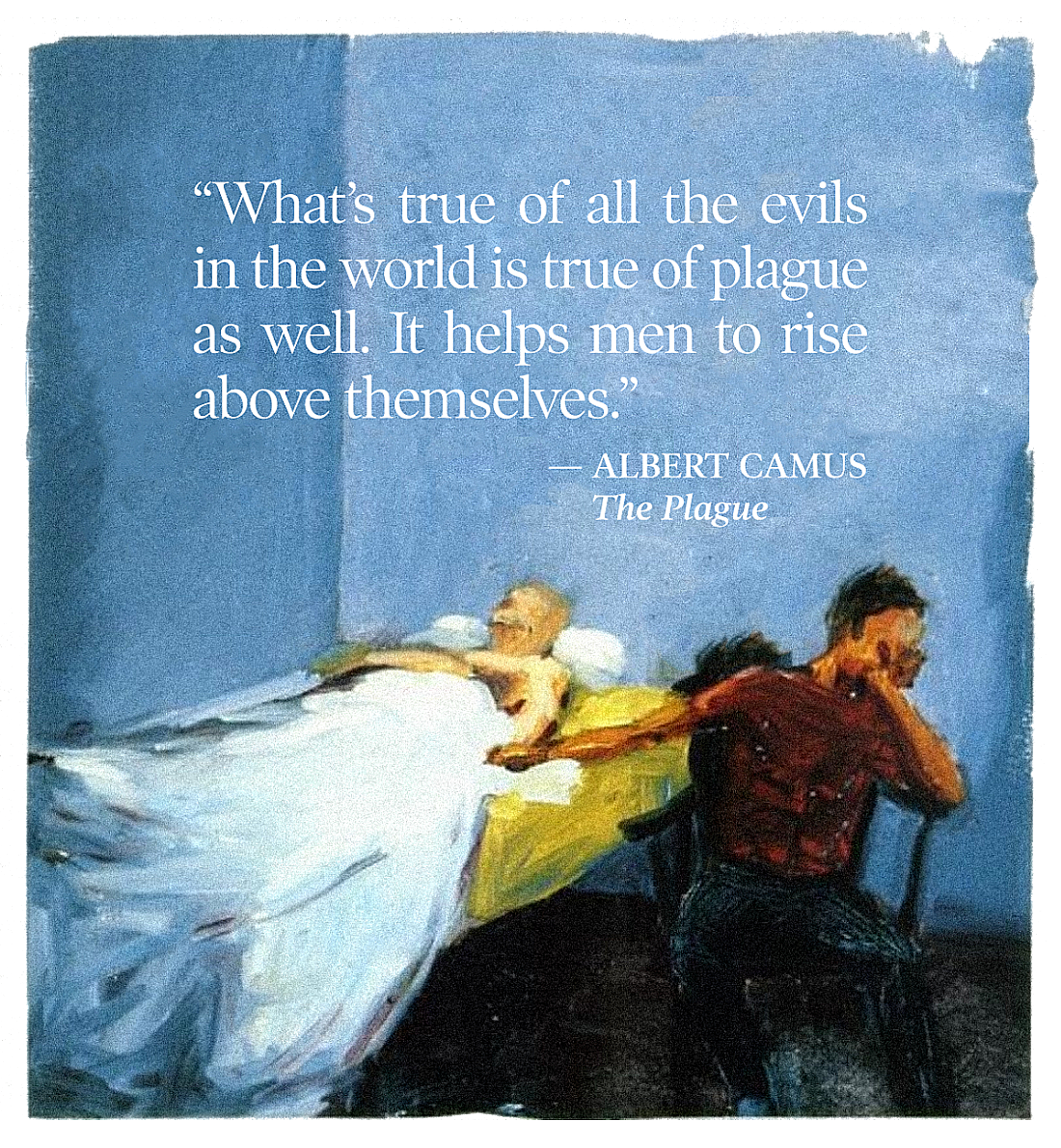 """What's true of all the evils in the world is true of plague as well. It helps men to rise above themselves."" Albert Camus [1100×1190]"
